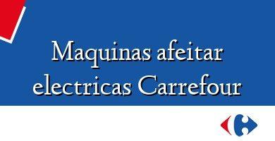 Comprar &#160Maquinas afeitar electricas Carrefour