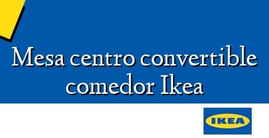 Comprar &#160Mesa centro convertible comedor Ikea