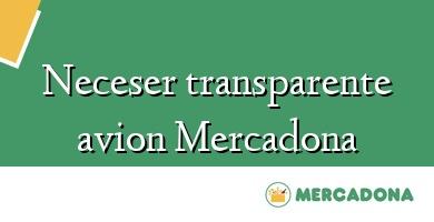 Comprar &#160Neceser transparente avion Mercadona
