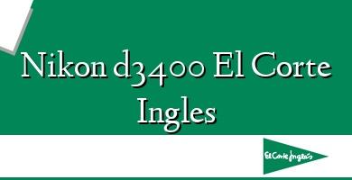 Comprar  &#160Nikon d3400 El Corte Ingles