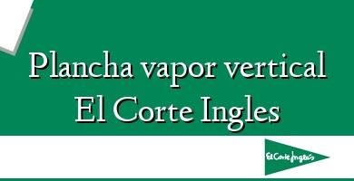 Comprar &#160Plancha vapor vertical El Corte Ingles
