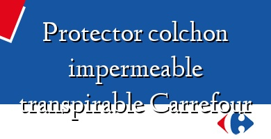 Comprar &#160Protector colchon impermeable transpirable Carrefour