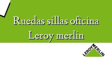 Comprar  &#160Ruedas sillas oficina Leroy merlin