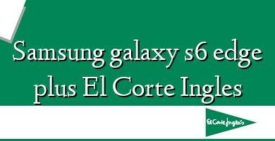 Comprar &#160Samsung galaxy s6 edge plus El Corte Ingles