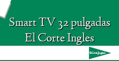Comprar  &#160Smart TV 32 pulgadas El Corte Ingles