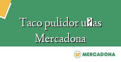 Comprar &#160Taco pulidor uñas Mercadona