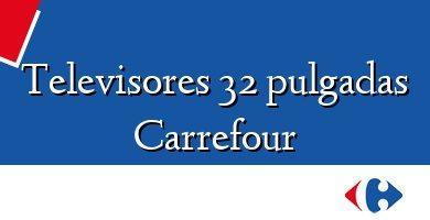 Comprar &#160Televisores 32 pulgadas Carrefour