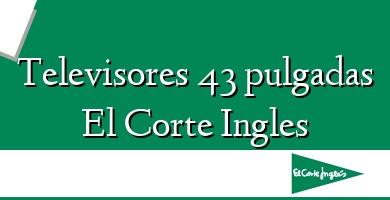 Comprar  &#160Televisores 43 pulgadas El Corte Ingles