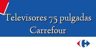 Comprar  &#160Televisores 75 pulgadas Carrefour